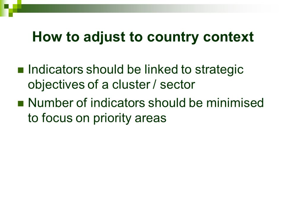 How to adjust to country context Indicators should be linked to strategic objectives of a cluster / sector Number of indicators should be minimised to focus on priority areas