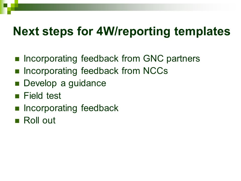 Next steps for 4W/reporting templates Incorporating feedback from GNC partners Incorporating feedback from NCCs Develop a guidance Field test Incorporating feedback Roll out