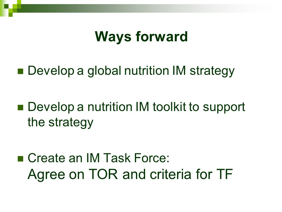 Ways forward Develop a global nutrition IM strategy Develop a nutrition IM toolkit to support the strategy Create an IM Task Force: Agree on TOR and criteria for TF