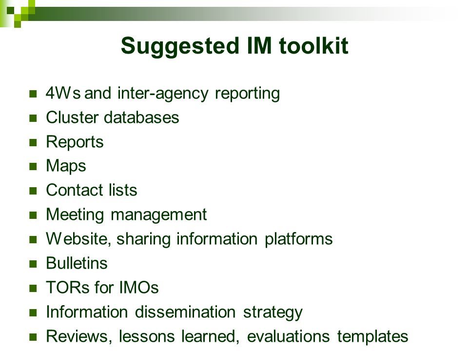 Suggested IM toolkit 4Ws and inter-agency reporting Cluster databases Reports Maps Contact lists Meeting management Website, sharing information platforms Bulletins TORs for IMOs Information dissemination strategy Reviews, lessons learned, evaluations templates