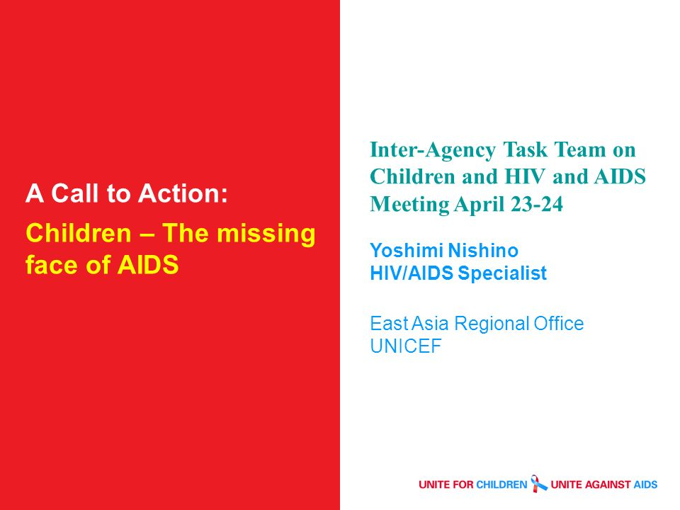 A Call to Action: Children – The missing face of AIDS Inter-Agency Task Team on Children and HIV and AIDS Meeting April Yoshimi Nishino HIV/AIDS Specialist East Asia Regional Office UNICEF