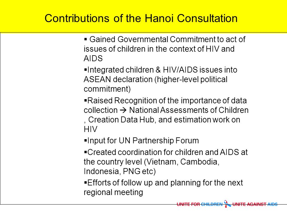 Contributions of the Hanoi Consultation Gained Governmental Commitment to act of issues of children in the context of HIV and AIDS Integrated children & HIV/AIDS issues into ASEAN declaration (higher-level political commitment) Raised Recognition of the importance of data collection National Assessments of Children, Creation Data Hub, and estimation work on HIV Input for UN Partnership Forum Created coordination for children and AIDS at the country level (Vietnam, Cambodia, Indonesia, PNG etc) Efforts of follow up and planning for the next regional meeting