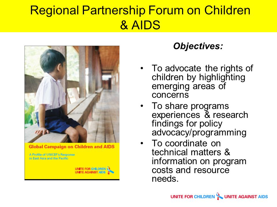 Regional Partnership Forum on Children & AIDS Objectives: To advocate the rights of children by highlighting emerging areas of concerns To share programs experiences & research findings for policy advocacy/programming To coordinate on technical matters & information on program costs and resource needs.