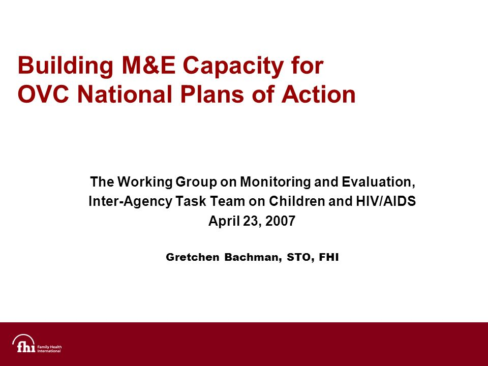 Building M&E Capacity for OVC National Plans of Action The Working Group on Monitoring and Evaluation, Inter-Agency Task Team on Children and HIV/AIDS April 23, 2007 Gretchen Bachman, STO, FHI