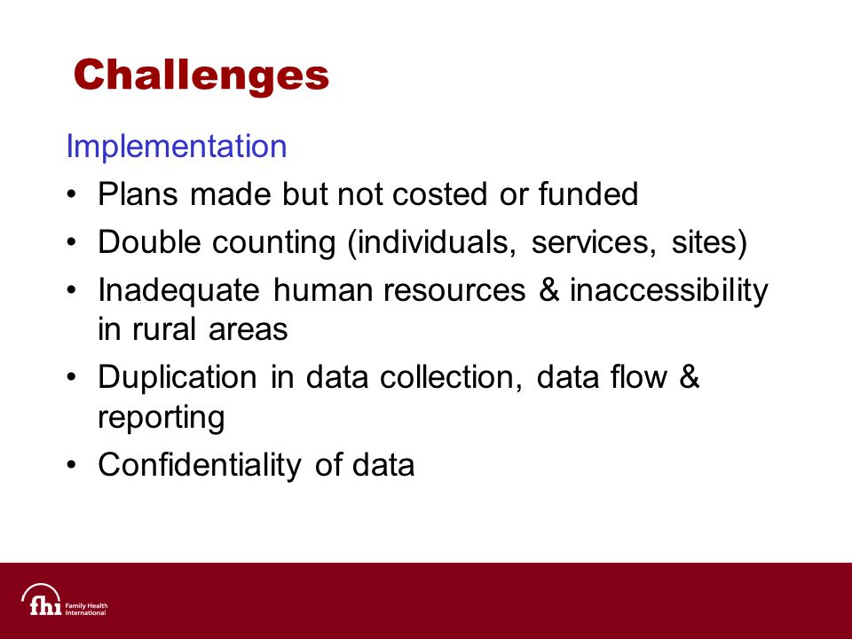 Challenges Implementation Plans made but not costed or funded Double counting (individuals, services, sites) Inadequate human resources & inaccessibility in rural areas Duplication in data collection, data flow & reporting Confidentiality of data
