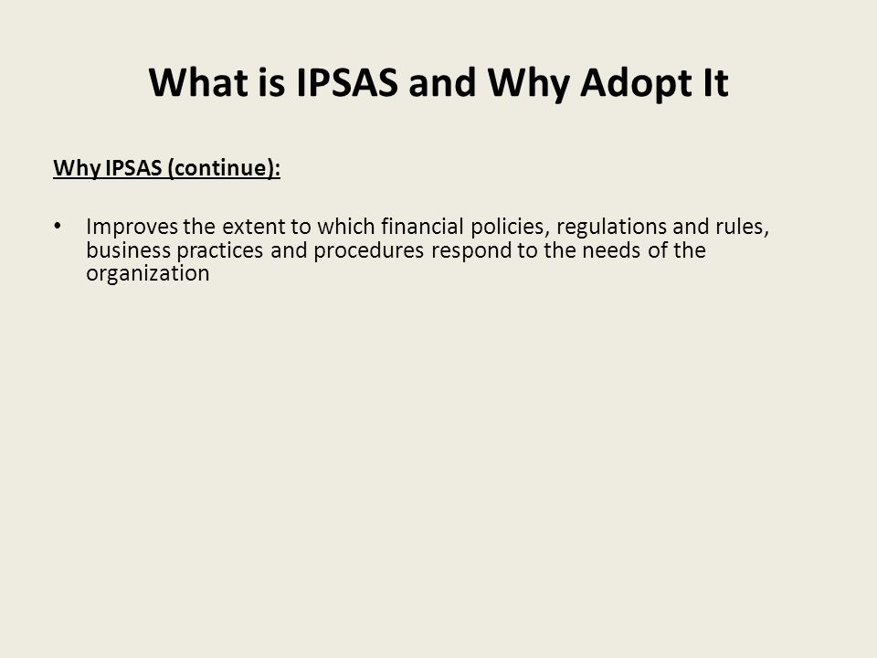 What is IPSAS and Why Adopt It Why IPSAS (continue): Improves the extent to which financial policies, regulations and rules, business practices and procedures respond to the needs of the organization