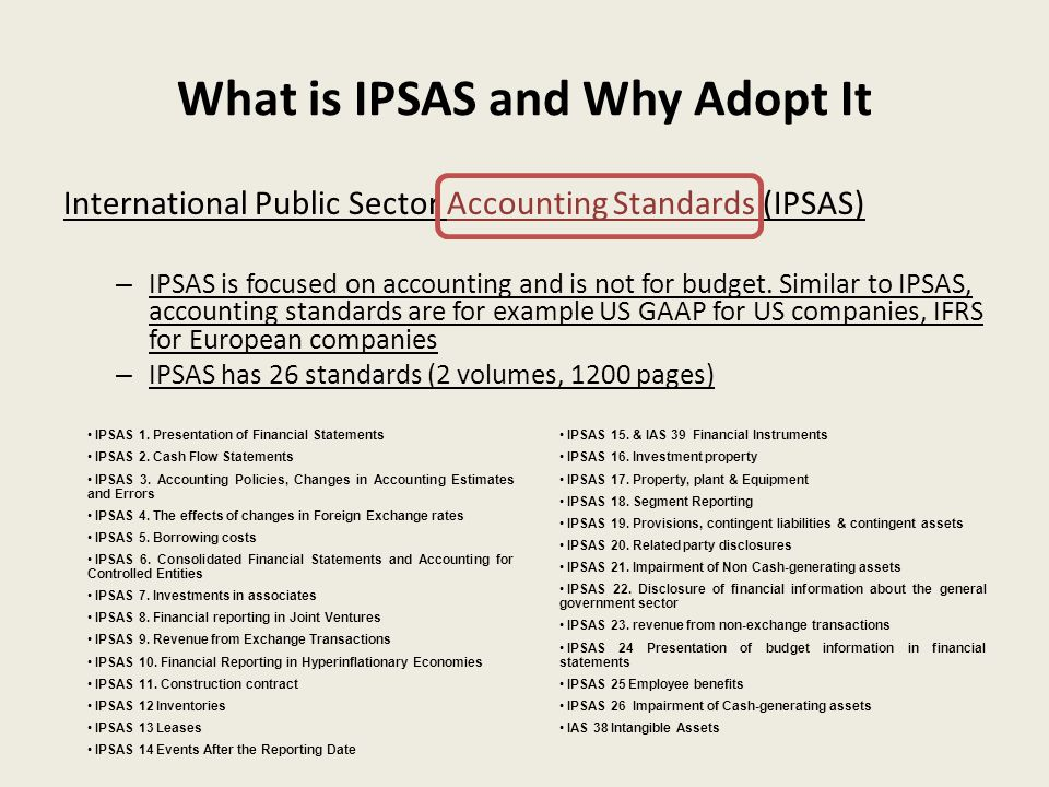 What is IPSAS and Why Adopt It International Public Sector Accounting Standards (IPSAS) – IPSAS is focused on accounting and is not for budget.