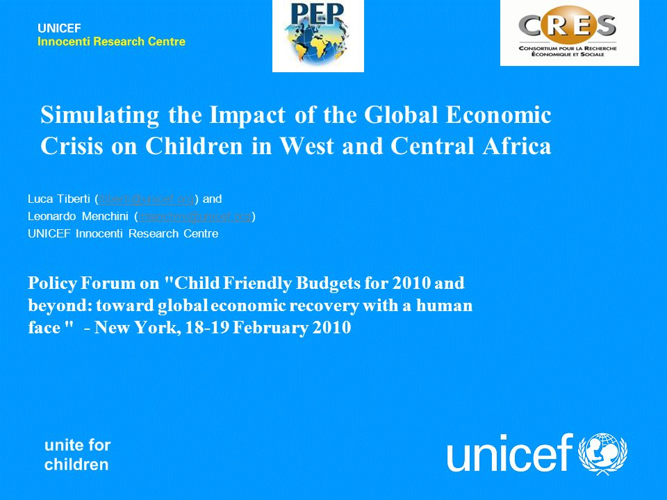 Simulating the Impact of the Global Economic Crisis on Children in West and Central Africa Luca Tiberti (ltiberti@unicef.org) andltiberti@unicef.org Leonardo Menchini (lmenchini@unicef.org)lmenchini@unicef.org UNICEF Innocenti Research Centre Policy Forum on Child Friendly Budgets for 2010 and beyond: toward global economic recovery with a human face - New York, 18-19 February 2010