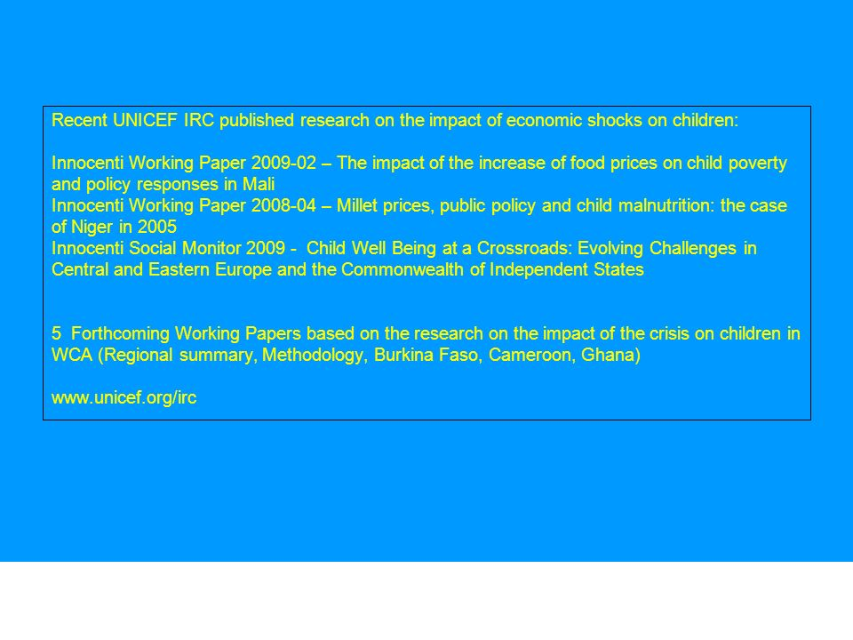 14 Recent UNICEF IRC published research on the impact of economic shocks on children: Innocenti Working Paper 2009-02 – The impact of the increase of food prices on child poverty and policy responses in Mali Innocenti Working Paper 2008-04 – Millet prices, public policy and child malnutrition: the case of Niger in 2005 Innocenti Social Monitor 2009 - Child Well Being at a Crossroads: Evolving Challenges in Central and Eastern Europe and the Commonwealth of Independent States 5 Forthcoming Working Papers based on the research on the impact of the crisis on children in WCA (Regional summary, Methodology, Burkina Faso, Cameroon, Ghana) www.unicef.org/irc 14