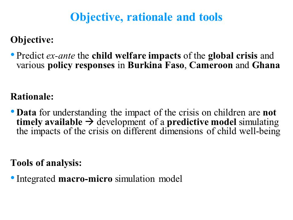 2 Objective: Predict ex-ante the child welfare impacts of the global crisis and various policy responses in Burkina Faso, Cameroon and Ghana Rationale: Data for understanding the impact of the crisis on children are not timely available development of a predictive model simulating the impacts of the crisis on different dimensions of child well-being Tools of analysis: Integrated macro-micro simulation model Objective, rationale and tools