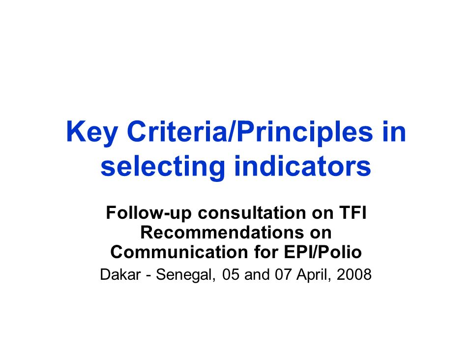 Key Criteria/Principles in selecting indicators Follow-up consultation on TFI Recommendations on Communication for EPI/Polio Dakar - Senegal, 05 and 07 April, 2008