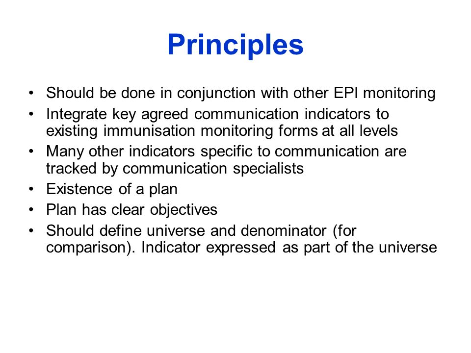Principles Should be done in conjunction with other EPI monitoring Integrate key agreed communication indicators to existing immunisation monitoring forms at all levels Many other indicators specific to communication are tracked by communication specialists Existence of a plan Plan has clear objectives Should define universe and denominator (for comparison).