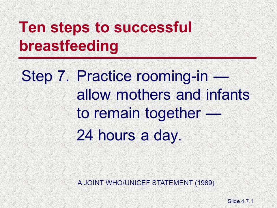 Ten steps to successful breastfeeding Step 7.Practice rooming-in allow mothers and infants to remain together 24 hours a day.