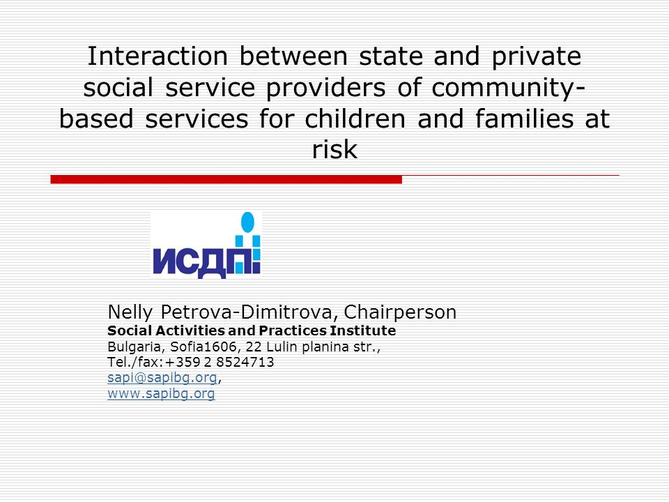 Interaction between state and private social service providers of community- based services for children and families at risk Nelly Petrova-Dimitrova, Chairperson Social Activities and Practices Institute Bulgaria, Sofia1606, 22 Lulin planina str., Tel./fаx:+359 2 8524713 sapi@sapibg.orgsapi@sapibg.org, www.sapibg.org