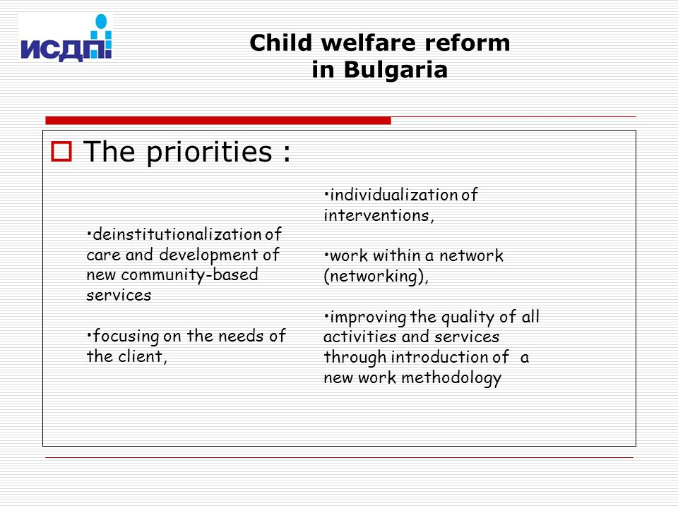 Child welfare reform in Bulgaria deinstitutionalization of care and development of new community-based services focusing on the needs of the client, individualization of interventions, work within a network (networking), improving the quality of all activities and services through introduction of a new work methodology The priorities :