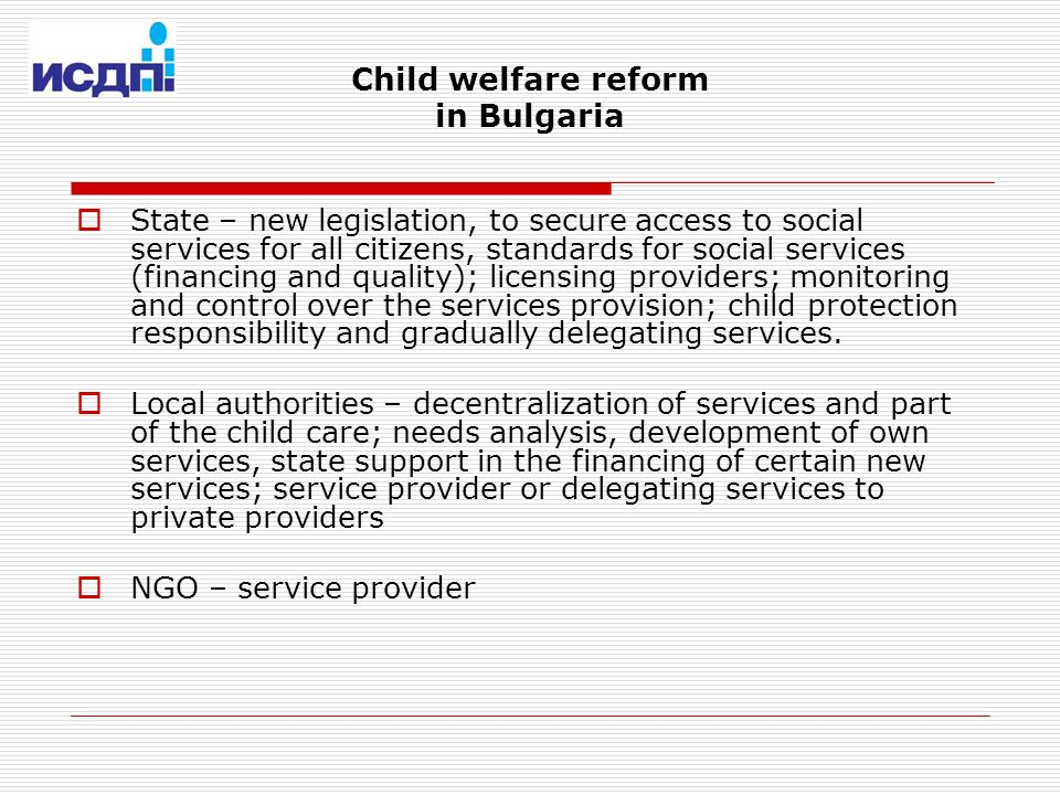Child welfare reform in Bulgaria State – new legislation, to secure access to social services for all citizens, standards for social services (financing and quality); licensing providers; monitoring and control over the services provision; child protection responsibility and gradually delegating services.