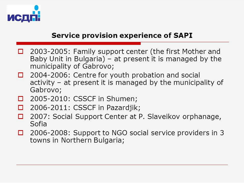 Service provision experience of SAPI 2003-2005: Family support center (the first Mother and Baby Unit in Bulgaria) – at present it is managed by the municipality of Gabrovo; 2004-2006: Centre for youth probation and social activity – at present it is managed by the municipality of Gabrovo; 2005-2010: CSSCF in Shumen; 2006-2011: CSSCF in Pazardjik; 2007: Social Support Center at P.