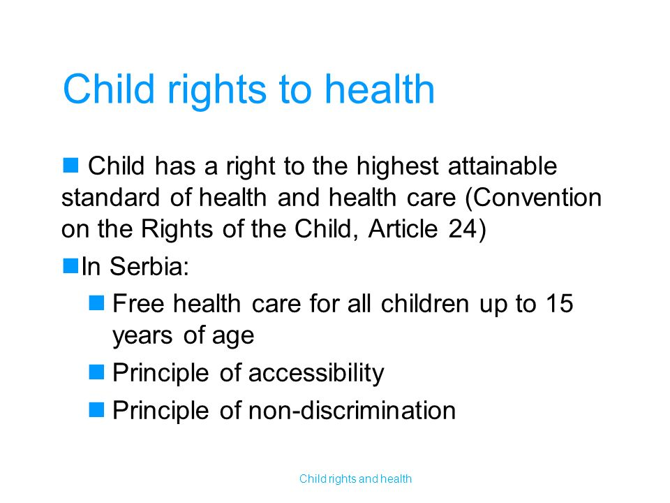 Child rights to health Child has a right to the highest attainable standard of health and health care (Convention on the Rights of the Child, Article 24) In Serbia: Free health care for all children up to 15 years of age Principle of accessibility Principle of non-discrimination Child rights and health