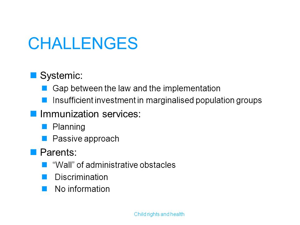 CHALLENGES Systemic: Gap between the law and the implementation Insufficient investment in marginalised population groups Immunization services: Planning Passive approach Parents: Wall of administrative obstacles Discrimination No information Child rights and health