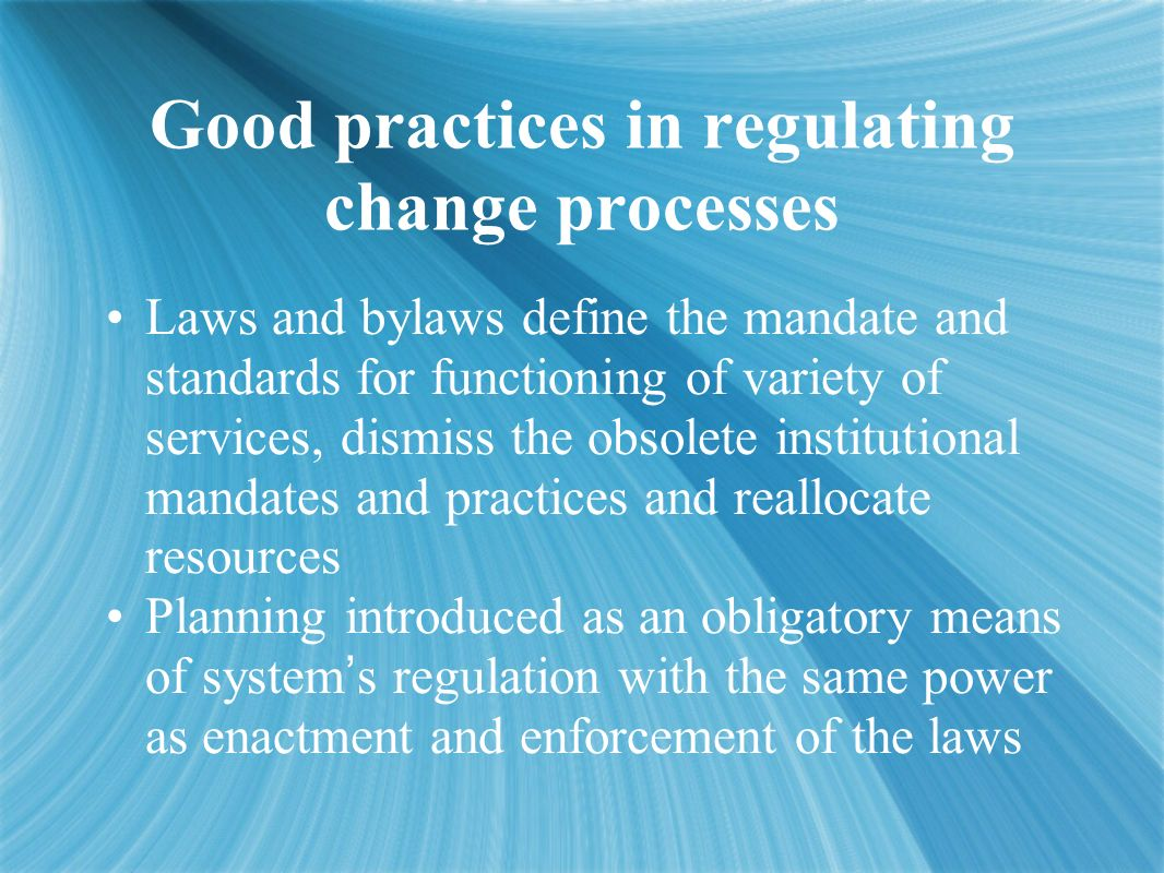 Good practices in regulating change processes Laws and bylaws define the mandate and standards for functioning of variety of services, dismiss the obsolete institutional mandates and practices and reallocate resources Planning introduced as an obligatory means of system s regulation with the same power as enactment and enforcement of the laws