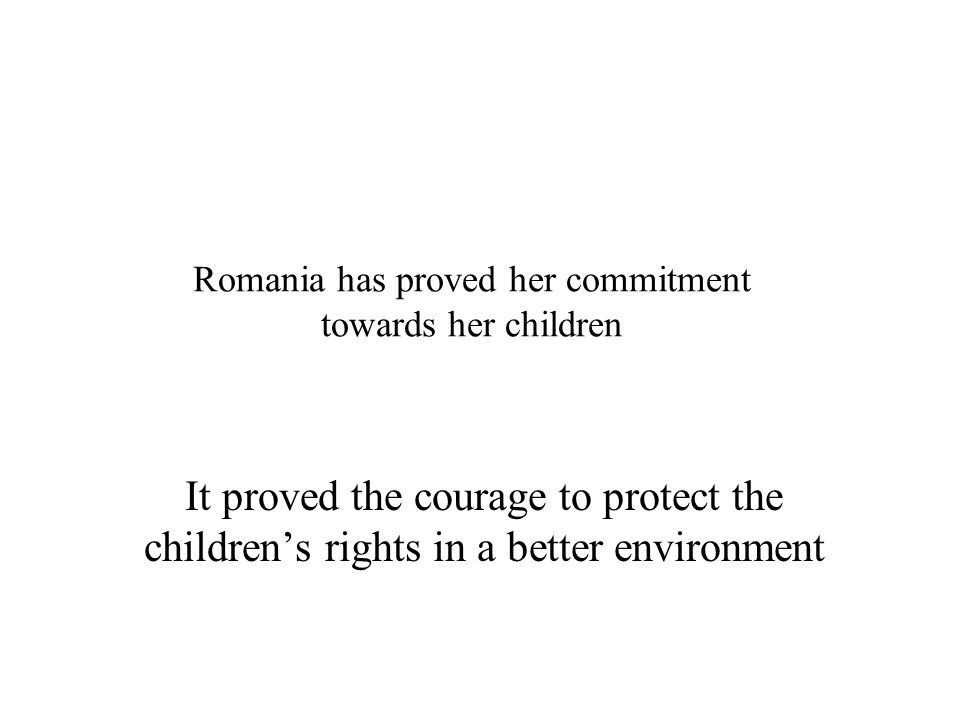 Romania has proved her commitment towards her children It proved the courage to protect the childrens rights in a better environment