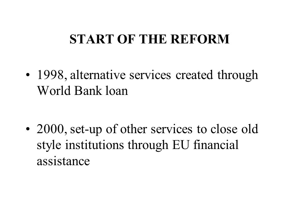 START OF THE REFORM 1998, alternative services created through World Bank loan 2000, set-up of other services to close old style institutions through EU financial assistance