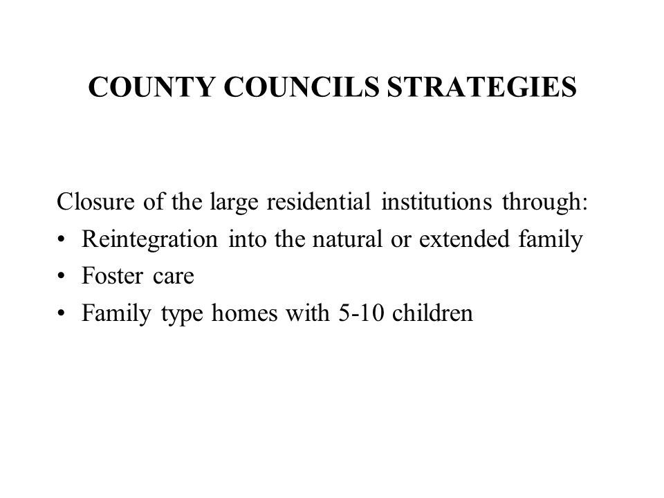COUNTY COUNCILS STRATEGIES Closure of the large residential institutions through: Reintegration into the natural or extended family Foster care Family type homes with 5-10 children