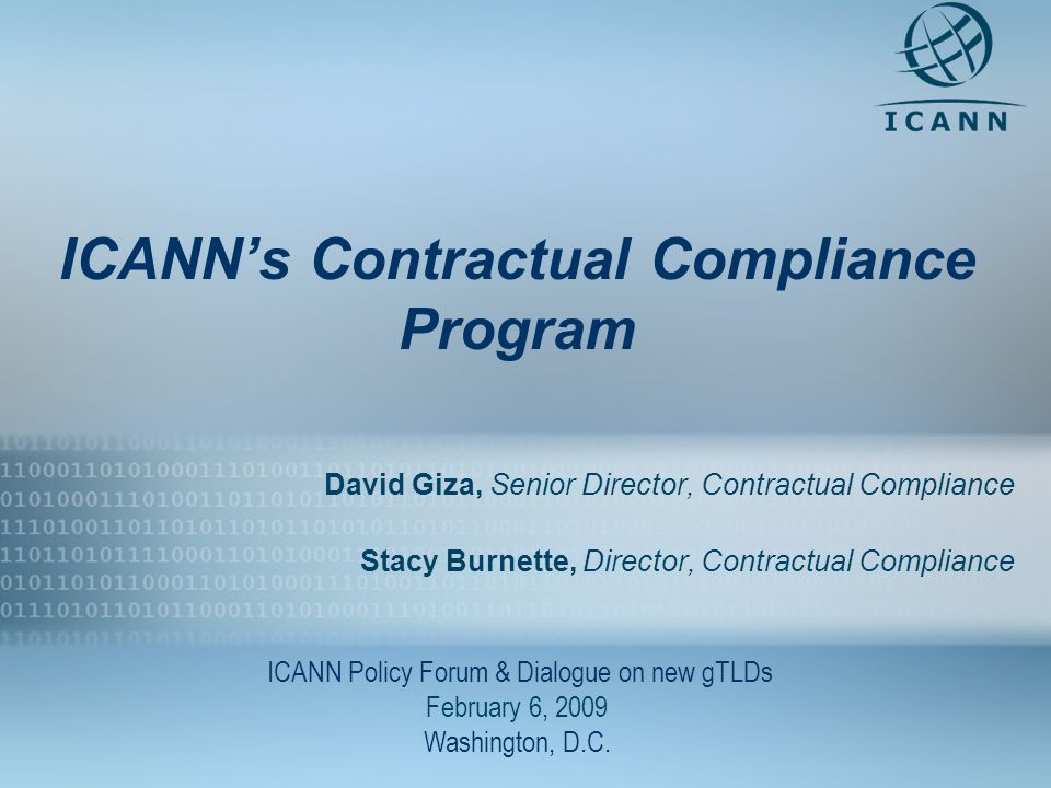1 ICANNs Contractual Compliance Program David Giza, Senior Director, Contractual Compliance Stacy Burnette, Director, Contractual Compliance ICANN Policy Forum & Dialogue on new gTLDs February 6, 2009 Washington, D.C.