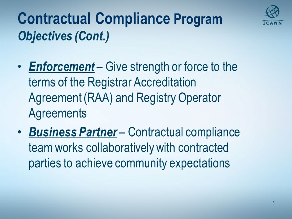 Contractual Compliance Program Objectives (Cont.) Enforcement – Give strength or force to the terms of the Registrar Accreditation Agreement (RAA) and Registry Operator Agreements Business Partner – Contractual compliance team works collaboratively with contracted parties to achieve community expectations 6