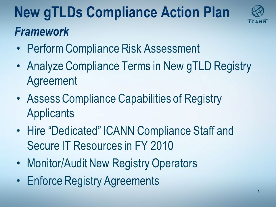 New gTLDs Compliance Action Plan Framework Perform Compliance Risk Assessment Analyze Compliance Terms in New gTLD Registry Agreement Assess Compliance Capabilities of Registry Applicants Hire Dedicated ICANN Compliance Staff and Secure IT Resources in FY 2010 Monitor/Audit New Registry Operators Enforce Registry Agreements 7