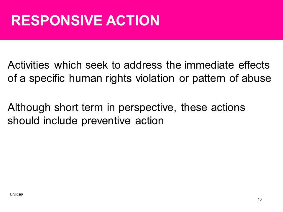 Although short term in perspective, these actions should include preventive action Activities which seek to address the immediate effects of a specific human rights violation or pattern of abuse 16 RESPONSIVE ACTION UNICEF