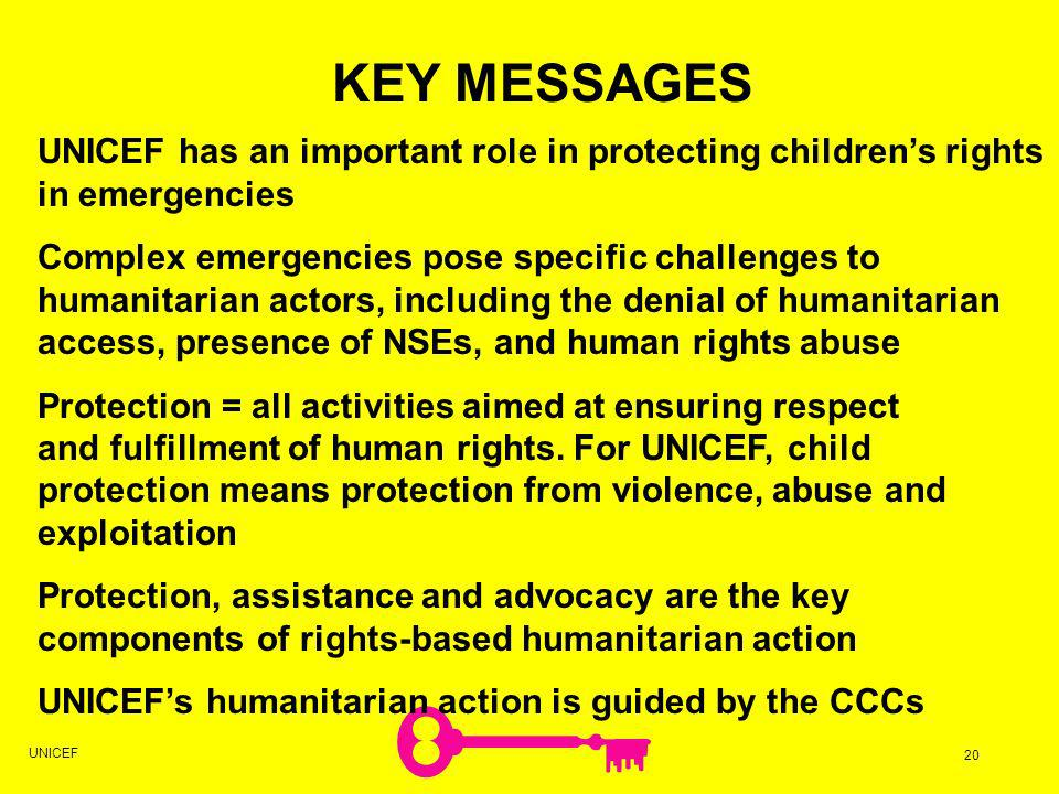UNICEF has an important role in protecting childrens rights in emergencies Complex emergencies pose specific challenges to humanitarian actors, including the denial of humanitarian access, presence of NSEs, and human rights abuse Protection = all activities aimed at ensuring respect and fulfillment of human rights.