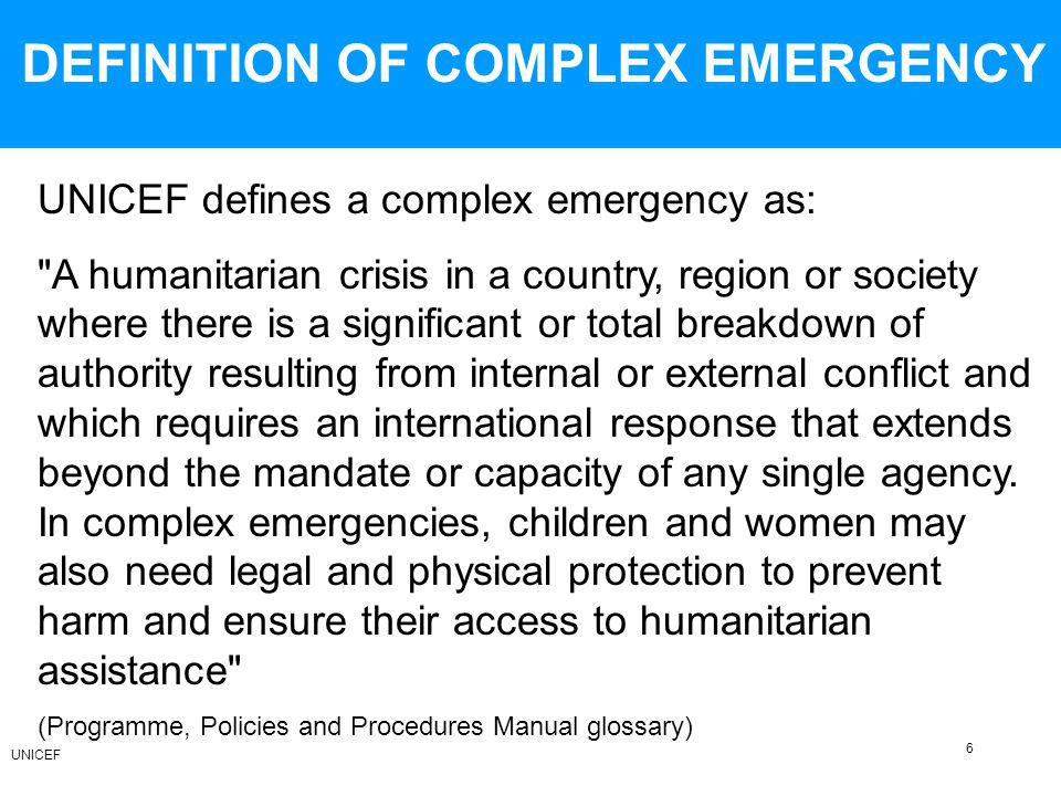 DEFINITION OF COMPLEX EMERGENCY UNICEF defines a complex emergency as: A humanitarian crisis in a country, region or society where there is a significant or total breakdown of authority resulting from internal or external conflict and which requires an international response that extends beyond the mandate or capacity of any single agency.