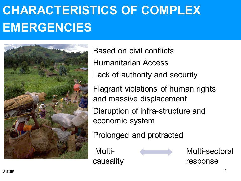 CHARACTERISTICS OF COMPLEX EMERGENCIES Disruption of infra-structure and economic system Flagrant violations of human rights and massive displacement Lack of authority and security Humanitarian Access Multi- causality Multi-sectoral response Prolonged and protracted 7 Based on civil conflicts UNICEF
