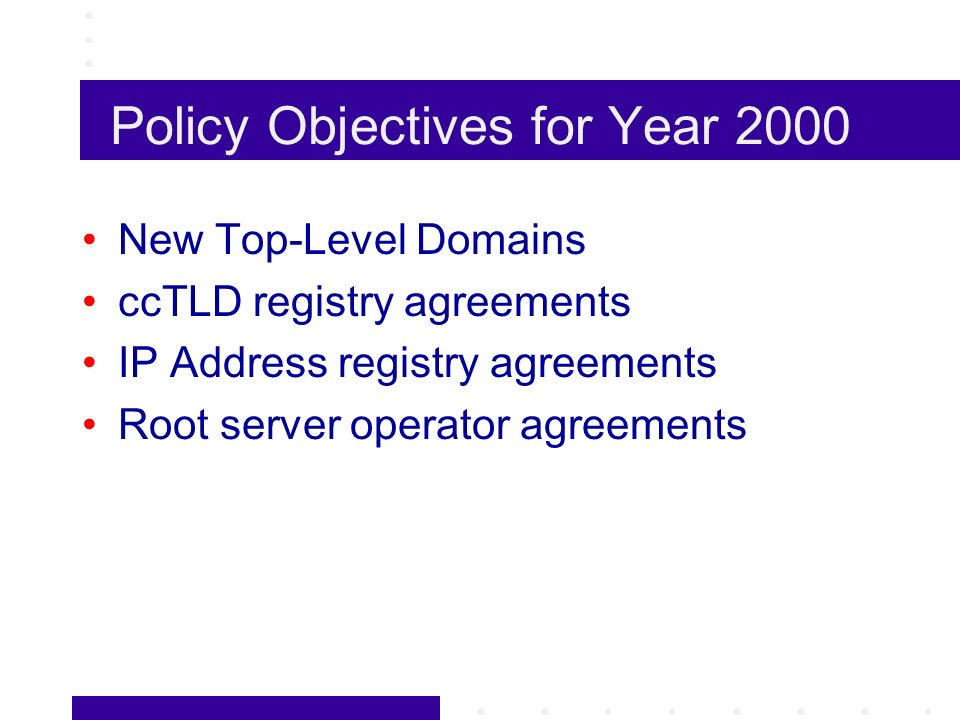 Policy Objectives for Year 2000 New Top-Level Domains ccTLD registry agreements IP Address registry agreements Root server operator agreements