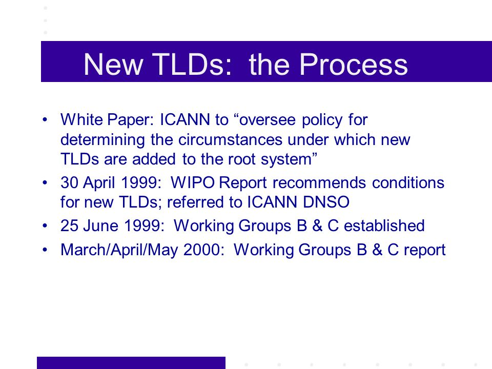 New TLDs: the Process White Paper: ICANN to oversee policy for determining the circumstances under which new TLDs are added to the root system 30 April 1999: WIPO Report recommends conditions for new TLDs; referred to ICANN DNSO 25 June 1999: Working Groups B & C established March/April/May 2000: Working Groups B & C report