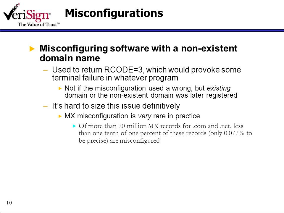 10Misconfigurations Misconfiguring software with a non-existent domain name –Used to return RCODE=3, which would provoke some terminal failure in whatever program Not if the misconfiguration used a wrong, but existing domain or the non-existent domain was later registered –Its hard to size this issue definitively MX misconfiguration is very rare in practice Of more than 20 million MX records for.com and.net, less than one tenth of one percent of these records (only 0.077% to be precise) are misconfigured