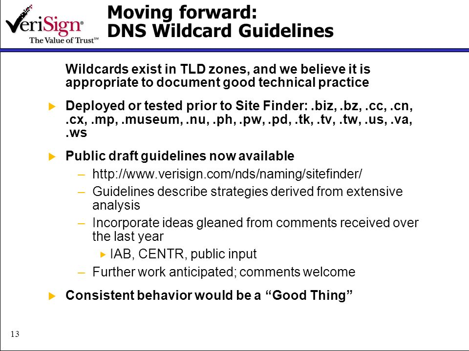 13 Moving forward: DNS Wildcard Guidelines Wildcards exist in TLD zones, and we believe it is appropriate to document good technical practice Deployed or tested prior to Site Finder:.biz,.bz,.cc,.cn,.cx,.mp,.museum,.nu,.ph,.pw,.pd,.tk,.tv,.tw,.us,.va,.ws Public draft guidelines now available –http://www.verisign.com/nds/naming/sitefinder/ –Guidelines describe strategies derived from extensive analysis –Incorporate ideas gleaned from comments received over the last year IAB, CENTR, public input –Further work anticipated; comments welcome Consistent behavior would be a Good Thing