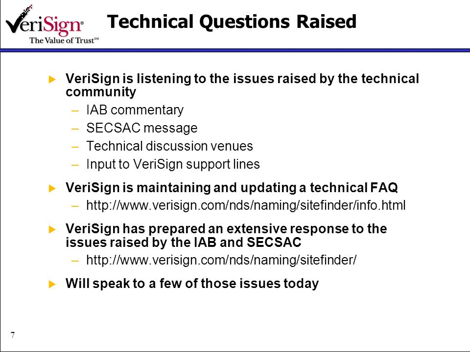 7 Technical Questions Raised VeriSign is listening to the issues raised by the technical community –IAB commentary –SECSAC message –Technical discussion venues –Input to VeriSign support lines VeriSign is maintaining and updating a technical FAQ –http://www.verisign.com/nds/naming/sitefinder/info.html VeriSign has prepared an extensive response to the issues raised by the IAB and SECSAC –http://www.verisign.com/nds/naming/sitefinder/ Will speak to a few of those issues today