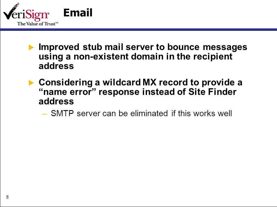 8Email Improved stub mail server to bounce messages using a non-existent domain in the recipient address Considering a wildcard MX record to provide a name error response instead of Site Finder address –SMTP server can be eliminated if this works well