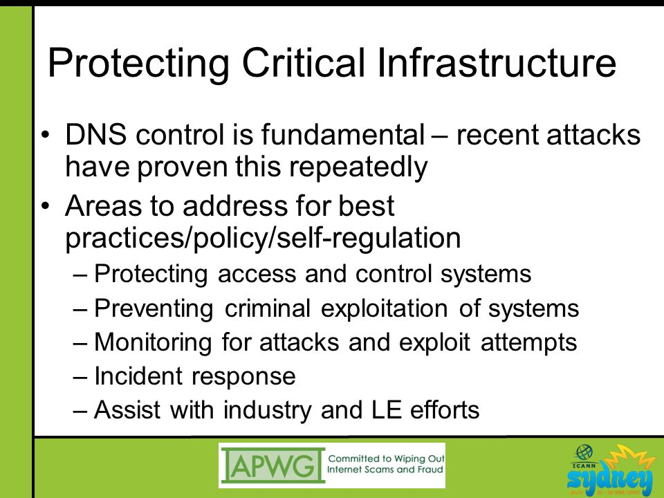 Protecting Critical Infrastructure DNS control is fundamental – recent attacks have proven this repeatedly Areas to address for best practices/policy/self-regulation –Protecting access and control systems –Preventing criminal exploitation of systems –Monitoring for attacks and exploit attempts –Incident response –Assist with industry and LE efforts