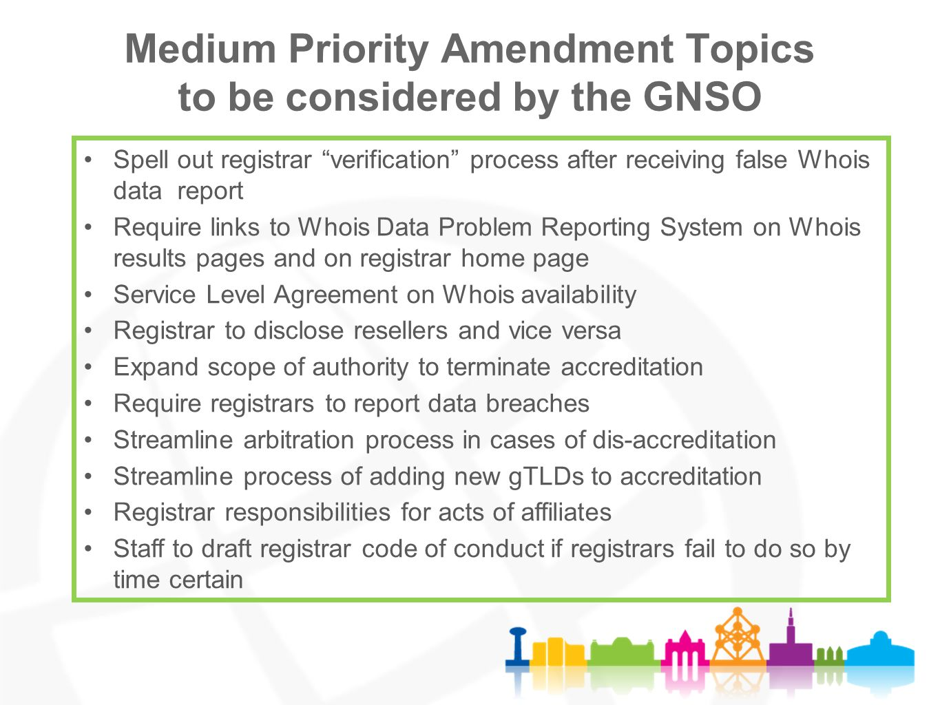 Medium Priority Amendment Topics to be considered by the GNSO Spell out registrar verification process after receiving false Whois data report Require links to Whois Data Problem Reporting System on Whois results pages and on registrar home page Service Level Agreement on Whois availability Registrar to disclose resellers and vice versa Expand scope of authority to terminate accreditation Require registrars to report data breaches Streamline arbitration process in cases of dis-accreditation Streamline process of adding new gTLDs to accreditation Registrar responsibilities for acts of affiliates Staff to draft registrar code of conduct if registrars fail to do so by time certain