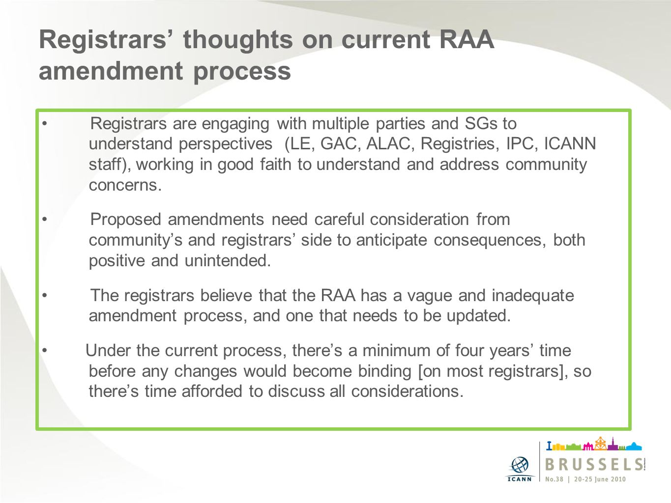 Registrars thoughts on current RAA amendment process Registrars are engaging with multiple parties and SGs to understand perspectives (LE, GAC, ALAC, Registries, IPC, ICANN staff), working in good faith to understand and address community concerns.