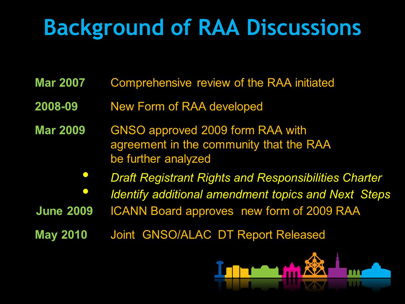Background of RAA Discussions Mar 2007Comprehensive review of the RAA initiated 2008-09 New Form of RAA developed Mar 2009 GNSO approved 2009 form RAA with agreement in the community that the RAA be further analyzed Draft Registrant Rights and Responsibilities Charter Identify additional amendment topics and Next Steps June 2009ICANN Board approves new form of 2009 RAA May 2010Joint GNSO/ALAC DT Report Released
