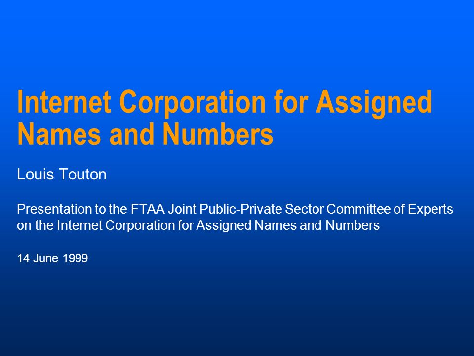 Internet Corporation for Assigned Names and Numbers Louis Touton Presentation to the FTAA Joint Public-Private Sector Committee of Experts on the Internet Corporation for Assigned Names and Numbers 14 June 1999