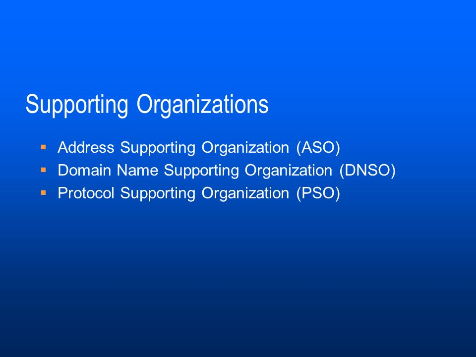 Supporting Organizations Address Supporting Organization (ASO) Domain Name Supporting Organization (DNSO) Protocol Supporting Organization (PSO)