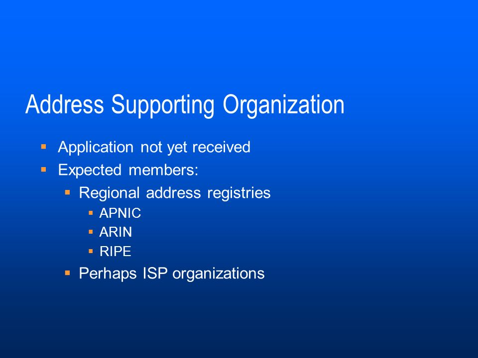 Address Supporting Organization Application not yet received Expected members: Regional address registries APNIC ARIN RIPE Perhaps ISP organizations
