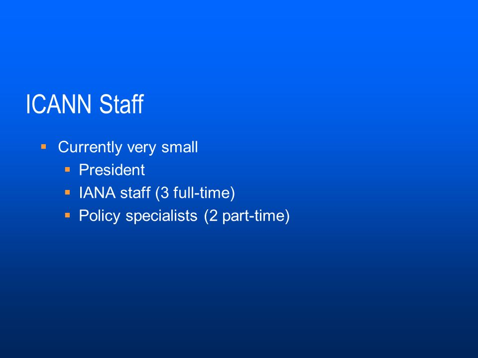 ICANN Staff Currently very small President IANA staff (3 full-time) Policy specialists (2 part-time)