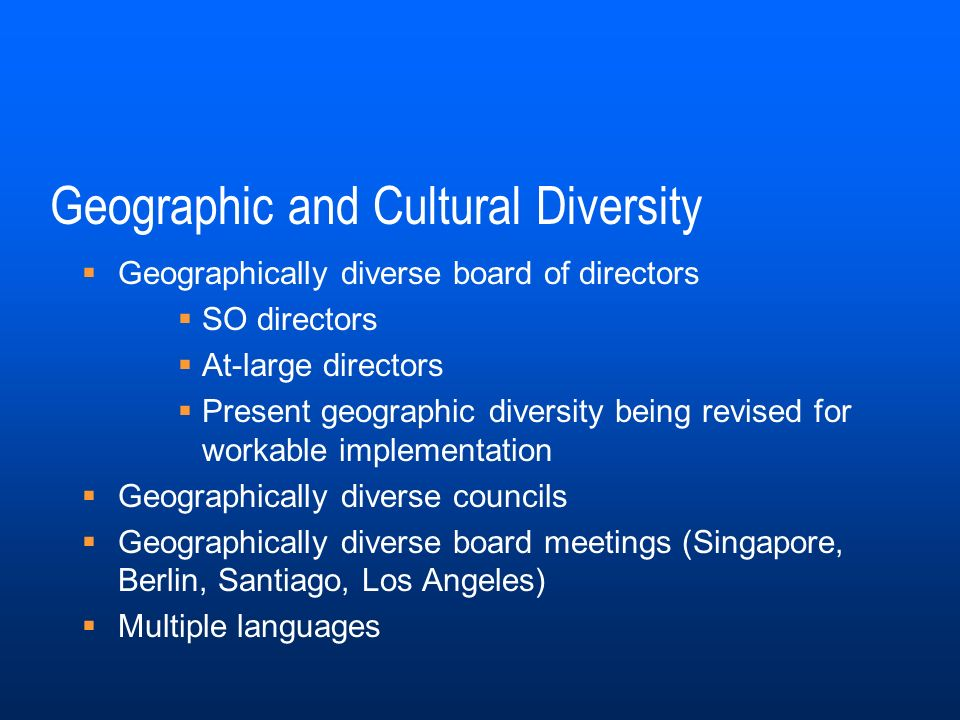 Geographic and Cultural Diversity Geographically diverse board of directors SO directors At-large directors Present geographic diversity being revised for workable implementation Geographically diverse councils Geographically diverse board meetings (Singapore, Berlin, Santiago, Los Angeles) Multiple languages
