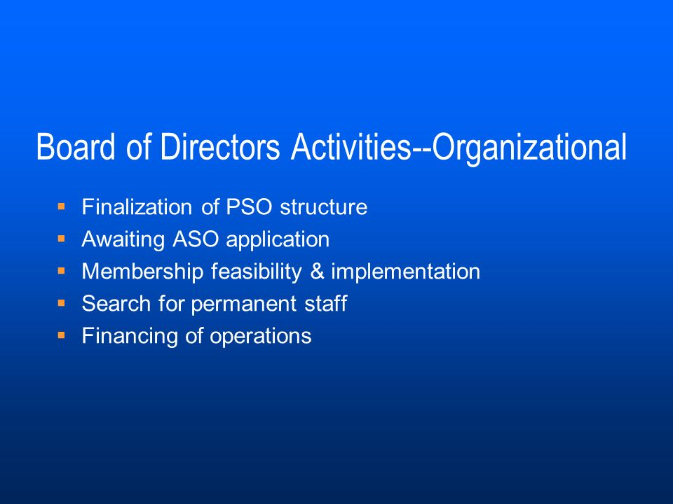 Board of Directors Activities--Organizational Finalization of PSO structure Awaiting ASO application Membership feasibility & implementation Search for permanent staff Financing of operations